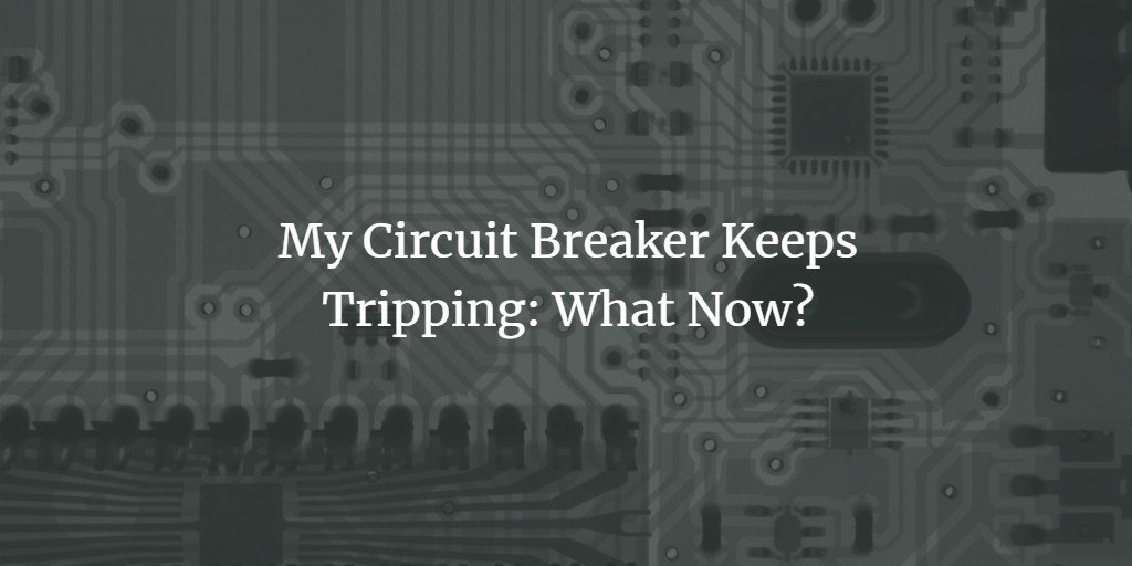 My Circuit Breaker Keeps Tripping: What Now?